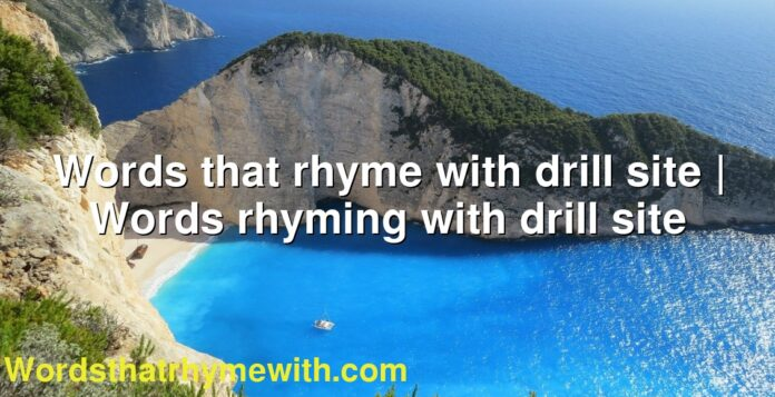 Words that rhyme with drill site | Words rhyming with drill site