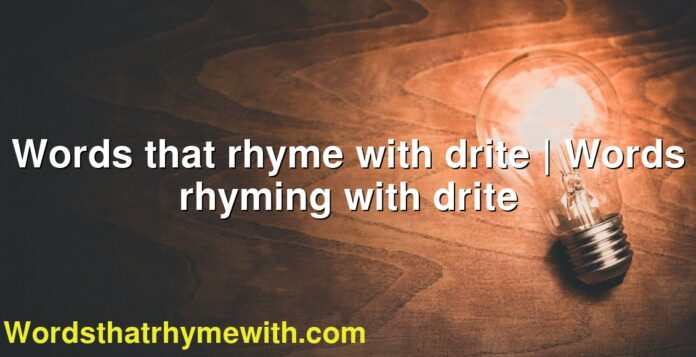 Words that rhyme with drite | Words rhyming with drite
