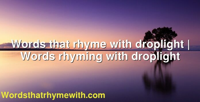 Words that rhyme with droplight | Words rhyming with droplight