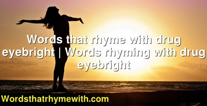 Words that rhyme with drug eyebright | Words rhyming with drug eyebright