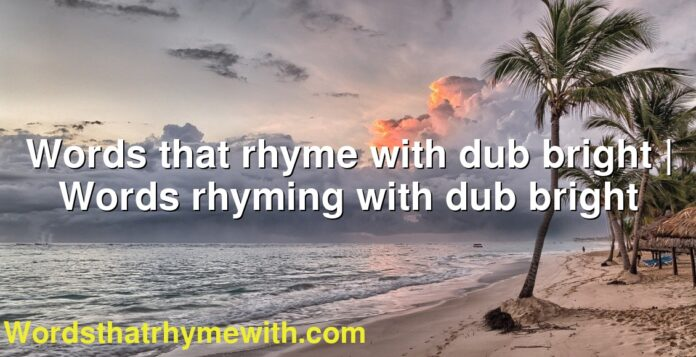 Words that rhyme with dub bright | Words rhyming with dub bright