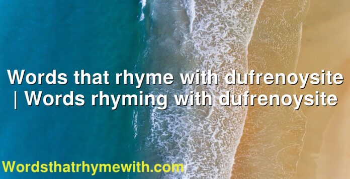 Words that rhyme with dufrenoysite   Words rhyming with dufrenoysite