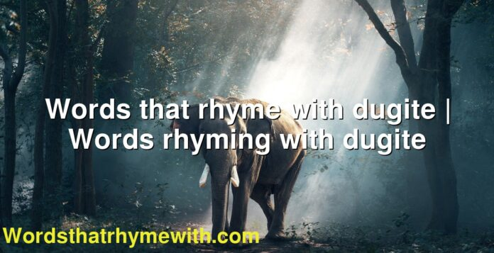 Words that rhyme with dugite | Words rhyming with dugite