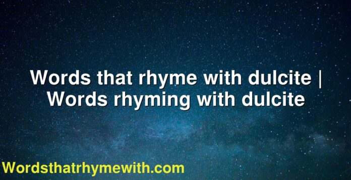 Words that rhyme with dulcite   Words rhyming with dulcite