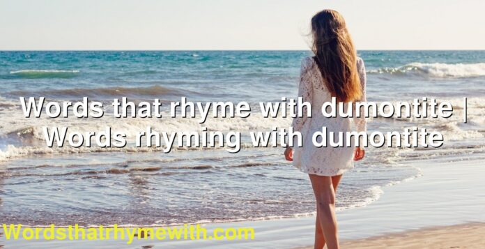 Words that rhyme with dumontite | Words rhyming with dumontite