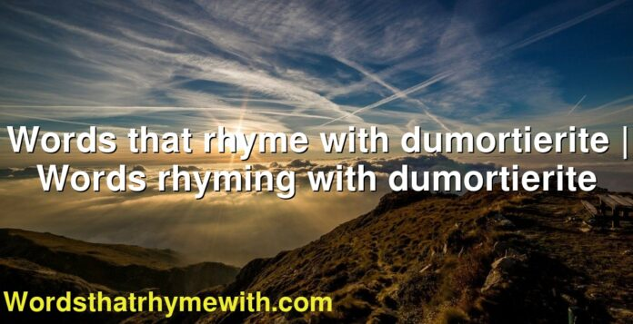 Words that rhyme with dumortierite | Words rhyming with dumortierite