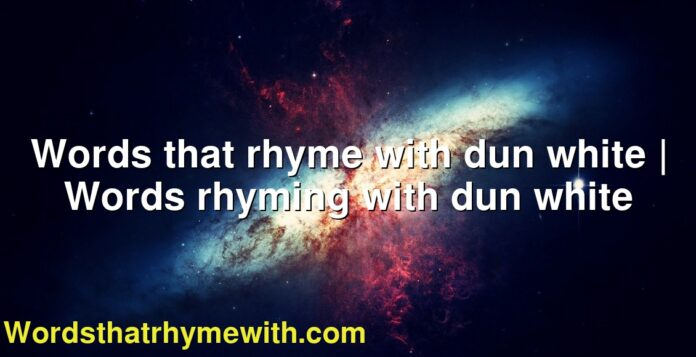 Words that rhyme with dun white | Words rhyming with dun white