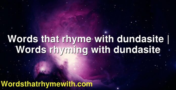 Words that rhyme with dundasite | Words rhyming with dundasite