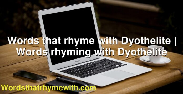 Words that rhyme with Dyothelite   Words rhyming with Dyothelite
