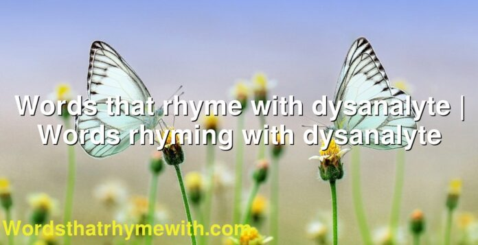 Words that rhyme with dysanalyte | Words rhyming with dysanalyte