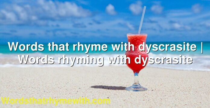 Words that rhyme with dyscrasite | Words rhyming with dyscrasite