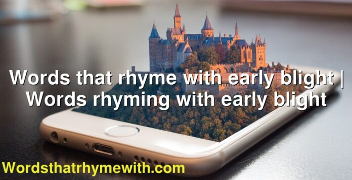 Words that rhyme with early blight | Words rhyming with early blight