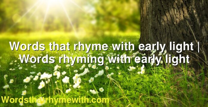 Words that rhyme with early light | Words rhyming with early light