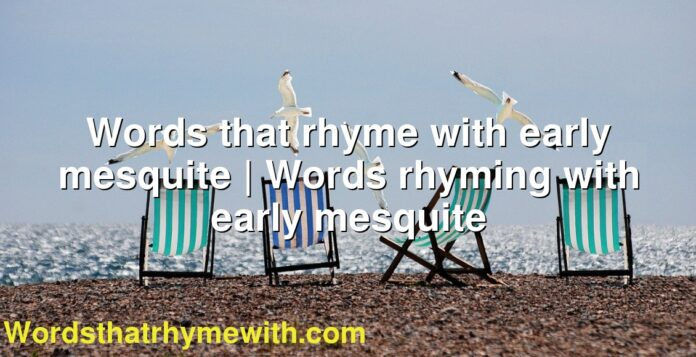 Words that rhyme with early mesquite   Words rhyming with early mesquite