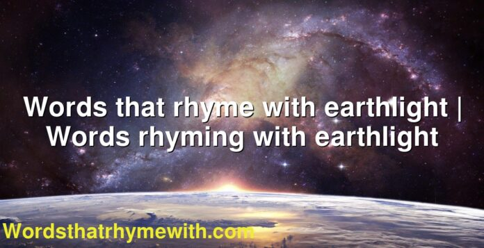 Words that rhyme with earthlight | Words rhyming with earthlight