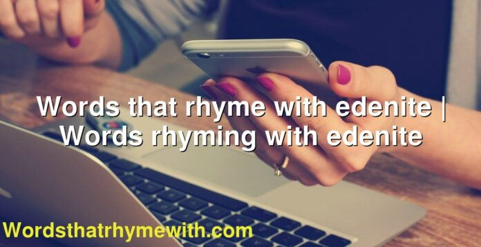 Words that rhyme with edenite | Words rhyming with edenite