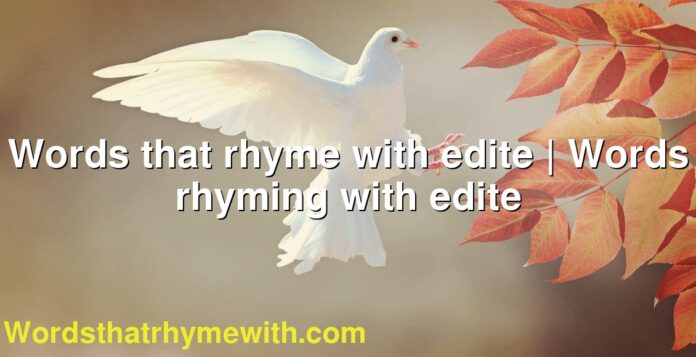 Words that rhyme with edite | Words rhyming with edite
