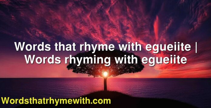 Words that rhyme with egueiite | Words rhyming with egueiite