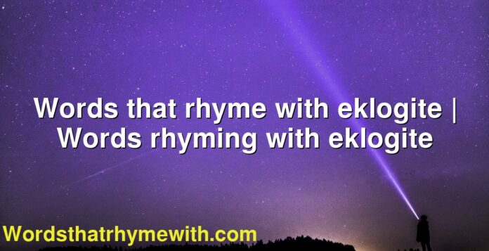 Words that rhyme with eklogite | Words rhyming with eklogite