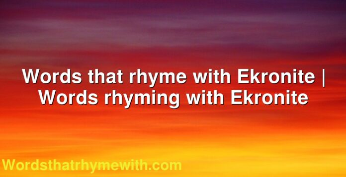 Words that rhyme with Ekronite | Words rhyming with Ekronite