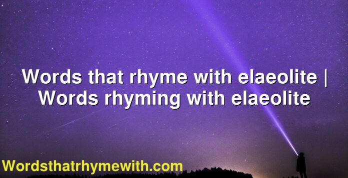 Words that rhyme with elaeolite | Words rhyming with elaeolite