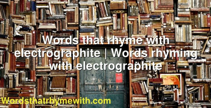 Words that rhyme with electrographite | Words rhyming with electrographite