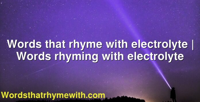 Words that rhyme with electrolyte | Words rhyming with electrolyte