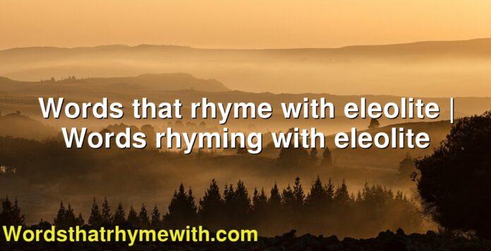 Words that rhyme with eleolite | Words rhyming with eleolite