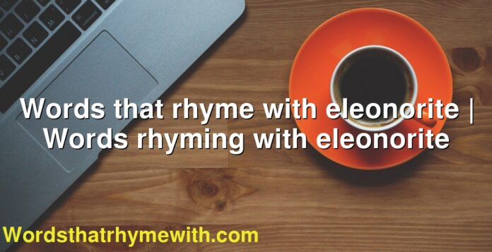 Words that rhyme with eleonorite | Words rhyming with eleonorite