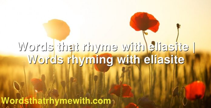 Words that rhyme with eliasite | Words rhyming with eliasite