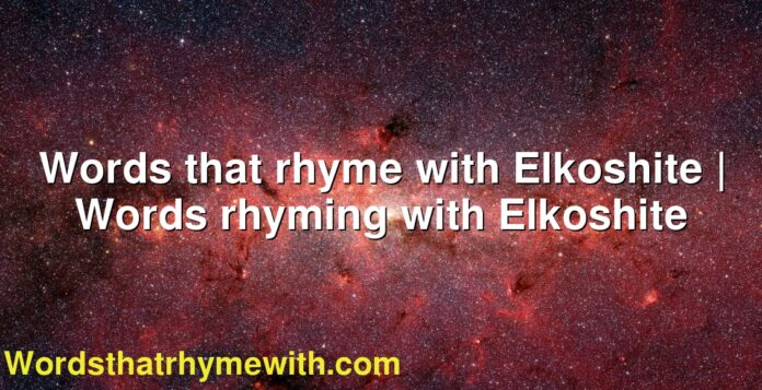 Words that rhyme with Elkoshite   Words rhyming with Elkoshite
