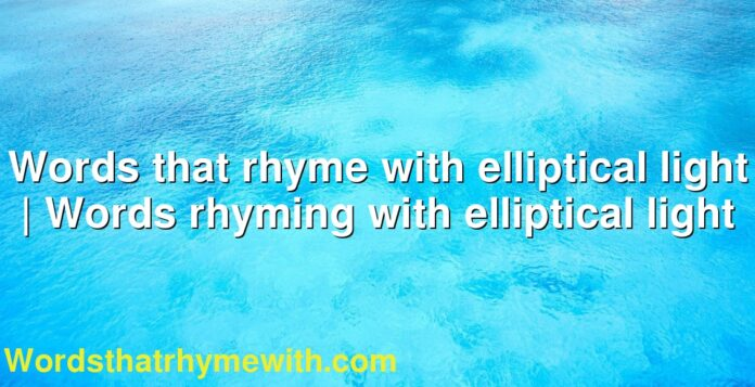 Words that rhyme with elliptical light | Words rhyming with elliptical light