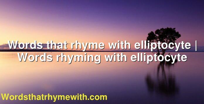 Words that rhyme with elliptocyte | Words rhyming with elliptocyte