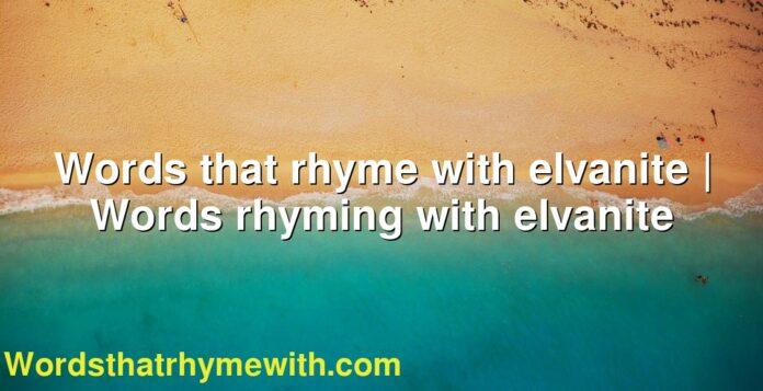 Words that rhyme with elvanite | Words rhyming with elvanite