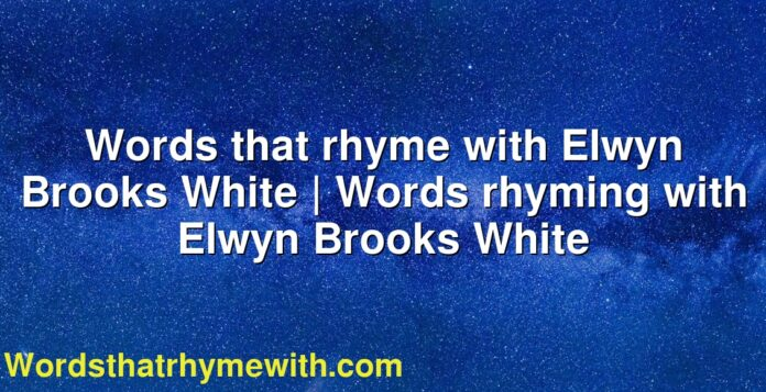 Words that rhyme with Elwyn Brooks White | Words rhyming with Elwyn Brooks White