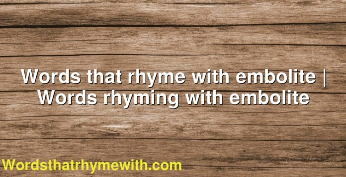 Words that rhyme with embolite   Words rhyming with embolite
