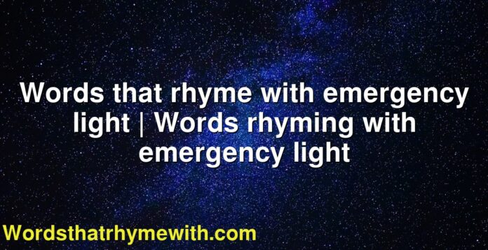 Words that rhyme with emergency light | Words rhyming with emergency light