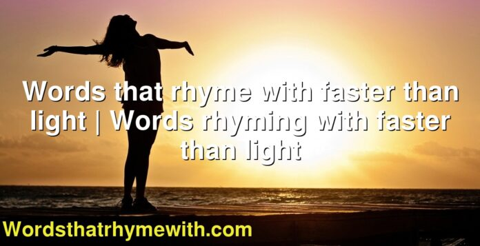 Words that rhyme with faster than light | Words rhyming with faster than light