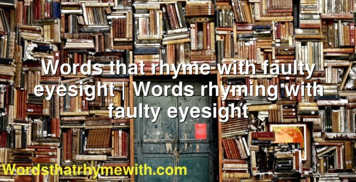 Words that rhyme with faulty eyesight | Words rhyming with faulty eyesight