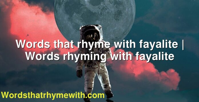 Words that rhyme with fayalite | Words rhyming with fayalite