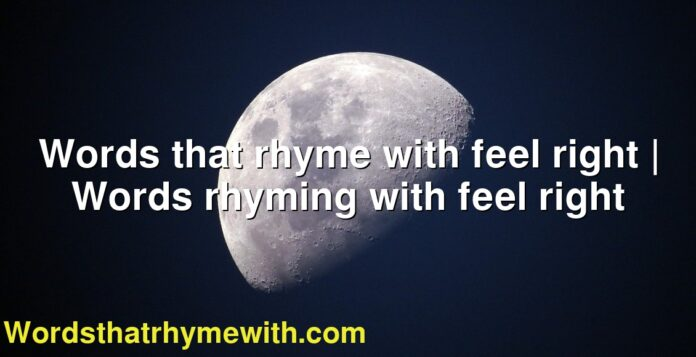 Words that rhyme with feel right | Words rhyming with feel right