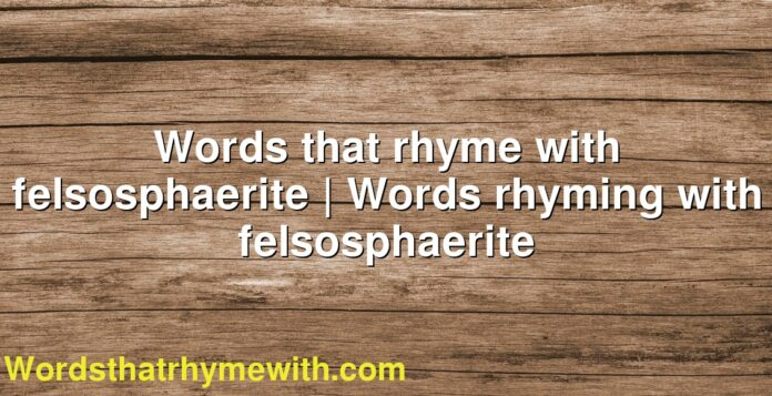 Words that rhyme with felsosphaerite | Words rhyming with felsosphaerite