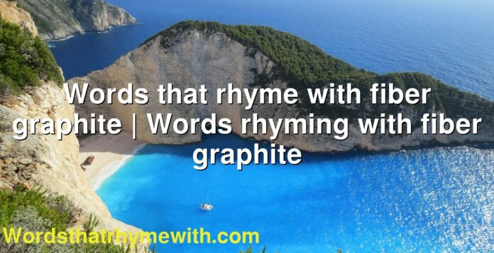 Words that rhyme with fiber graphite   Words rhyming with fiber graphite