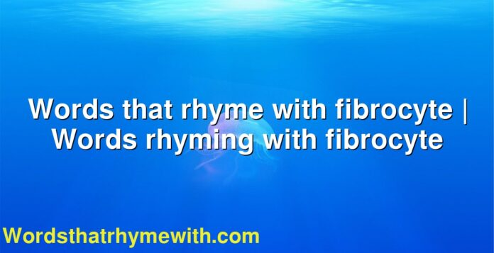 Words that rhyme with fibrocyte | Words rhyming with fibrocyte