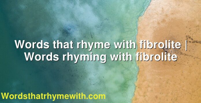 Words that rhyme with fibrolite | Words rhyming with fibrolite
