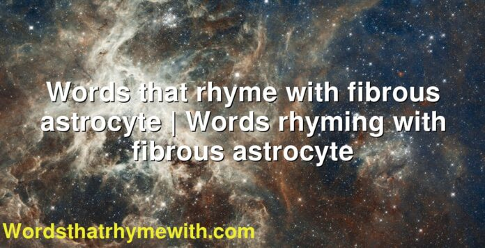 Words that rhyme with fibrous astrocyte | Words rhyming with fibrous astrocyte