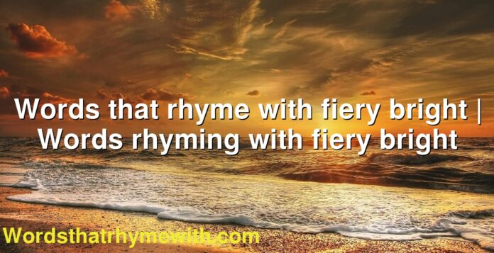Words that rhyme with fiery bright | Words rhyming with fiery bright