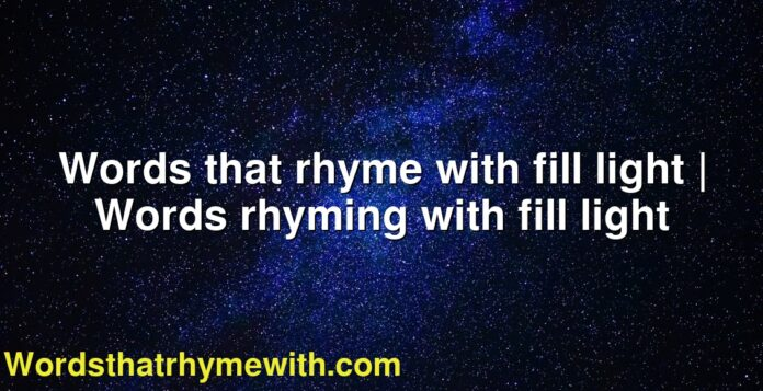 Words that rhyme with fill light | Words rhyming with fill light