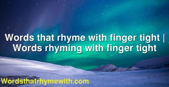 Words that rhyme with finger tight | Words rhyming with finger tight
