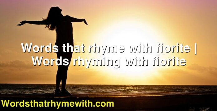 Words that rhyme with fiorite | Words rhyming with fiorite